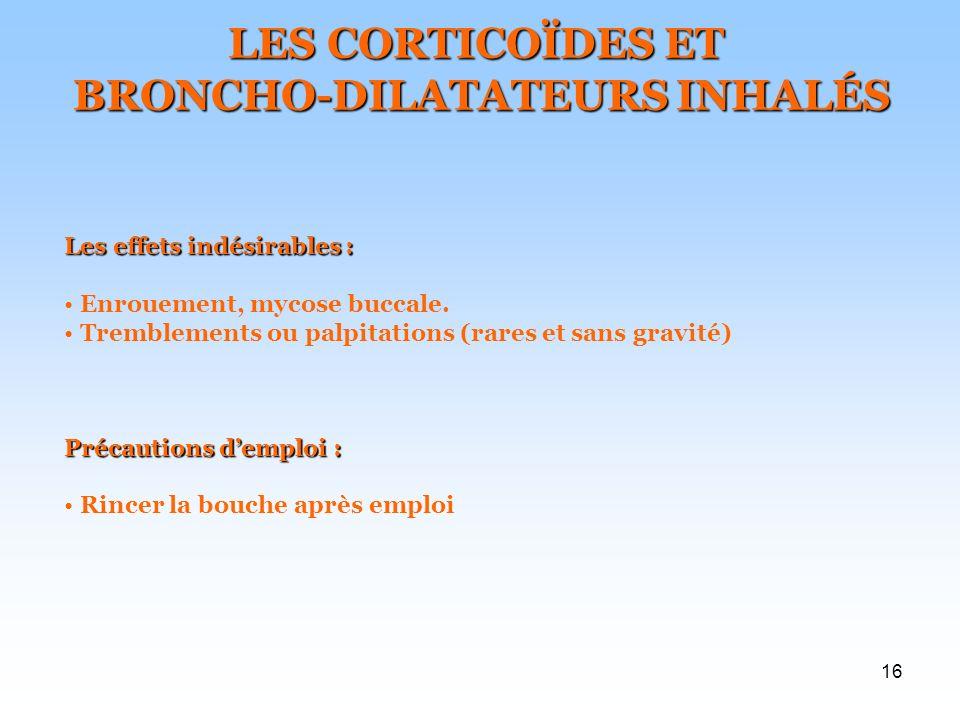 16 LES CORTICOÏDES ET BRONCHO-DILATATEURS INHALÉS BRONCHO-DILATATEURS INHALÉS Les effets indésirables : Enrouement, mycose buccale. Précautions demplo