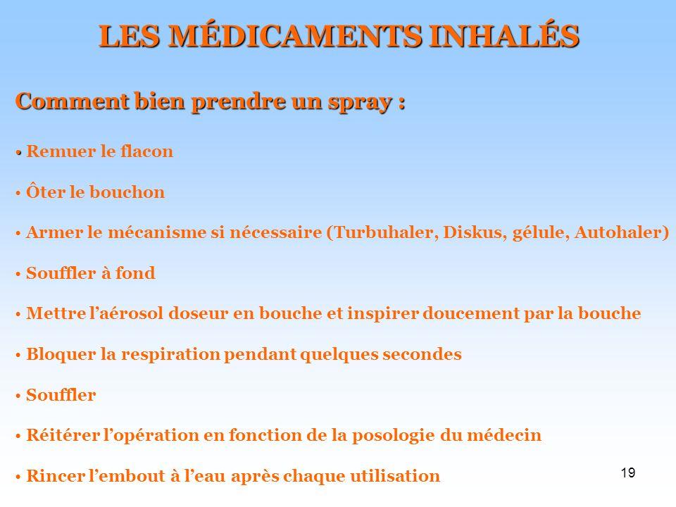 19 LES MÉDICAMENTS INHALÉS Comment bien prendre un spray : Remuer le flacon Ôter le bouchon Armer le mécanisme si nécessaire (Turbuhaler, Diskus, gélu