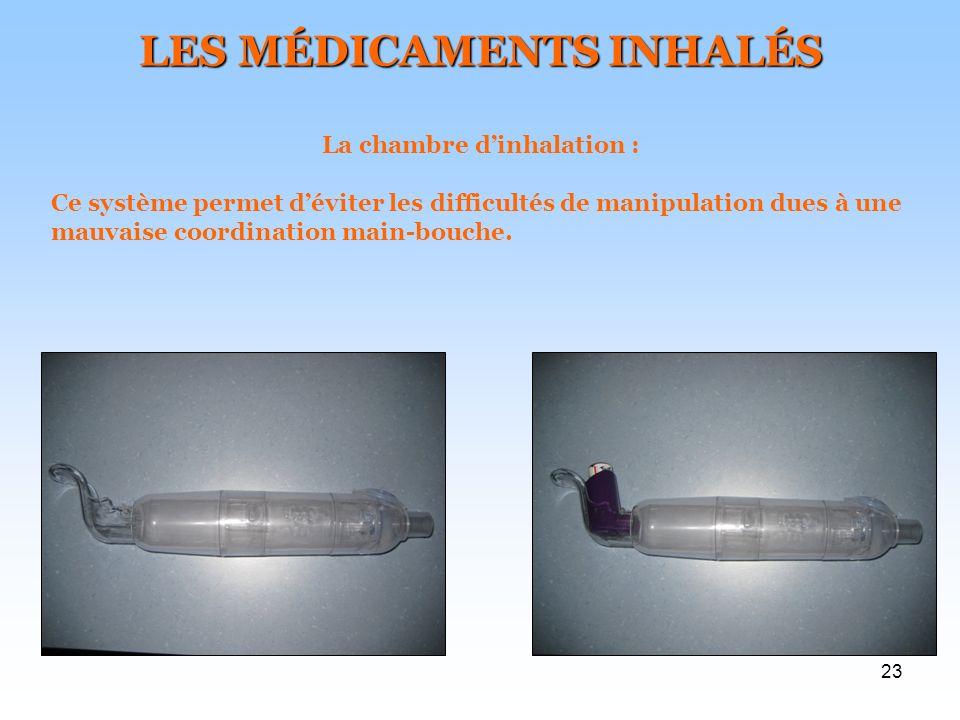 23 LES MÉDICAMENTS INHALÉS La chambre dinhalation : Ce système permet déviter les difficultés de manipulation dues à une mauvaise coordination main-bouche.
