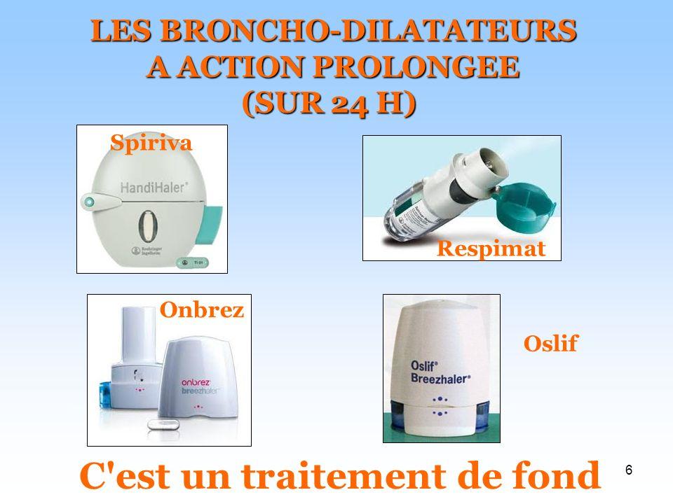 6 LES BRONCHO-DILATATEURS A ACTION PROLONGEE (SUR 24 H) Spiriva Respimat Onbrez Oslif C est un traitement de fond