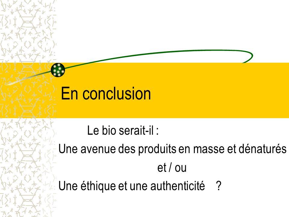 En conclusion Le bio serait-il : Une avenue des produits en masse et dénaturés et / ou Une éthique et une authenticité