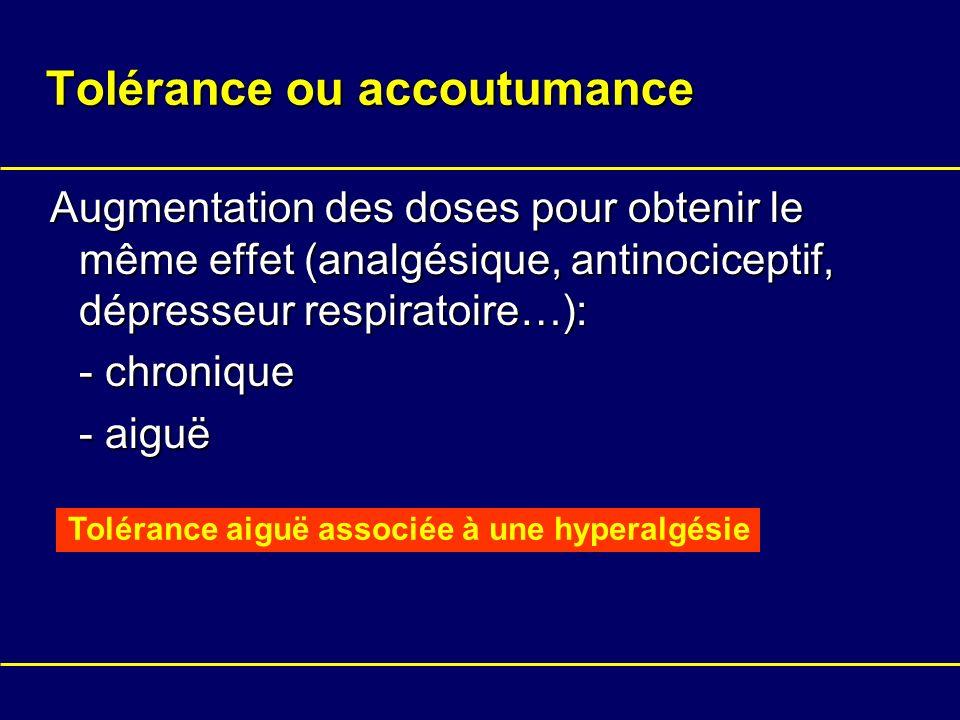 Tolérance ou accoutumance Augmentation des doses pour obtenir le même effet (analgésique, antinociceptif, dépresseur respiratoire…): - chronique - aig