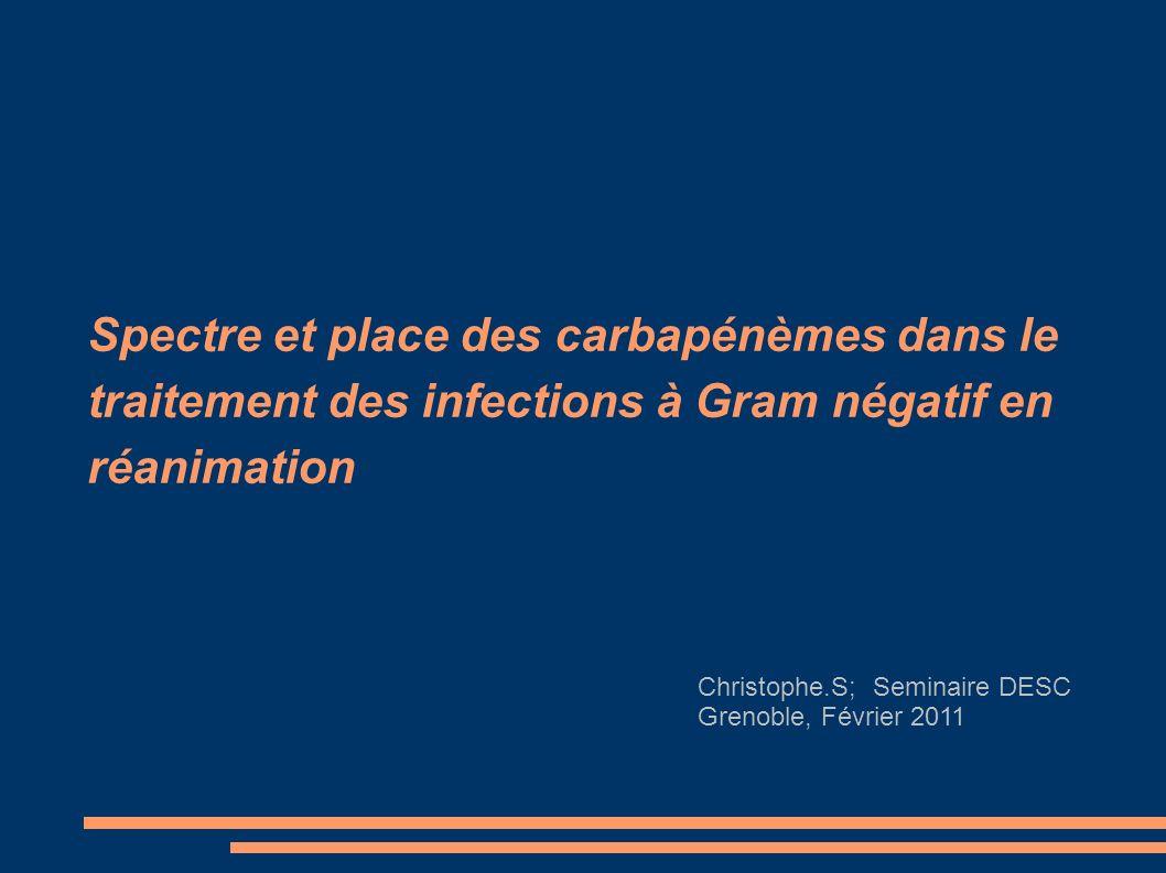 Spectre et place des carbapénèmes dans le traitement des infections à Gram négatif en réanimation Christophe.S; Seminaire DESC Grenoble, Février 2011