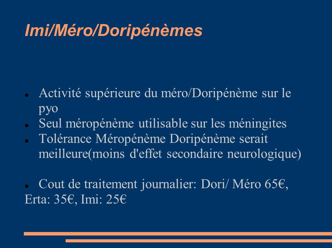 Imi/Méro/Doripénèmes Activité supérieure du méro/Doripénème sur le pyo Seul méropénème utilisable sur les méningites Tolérance Méropénème Doripénème serait meilleure(moins d effet secondaire neurologique) Cout de traitement journalier: Dori/ Méro 65, Erta: 35, Imi: 25