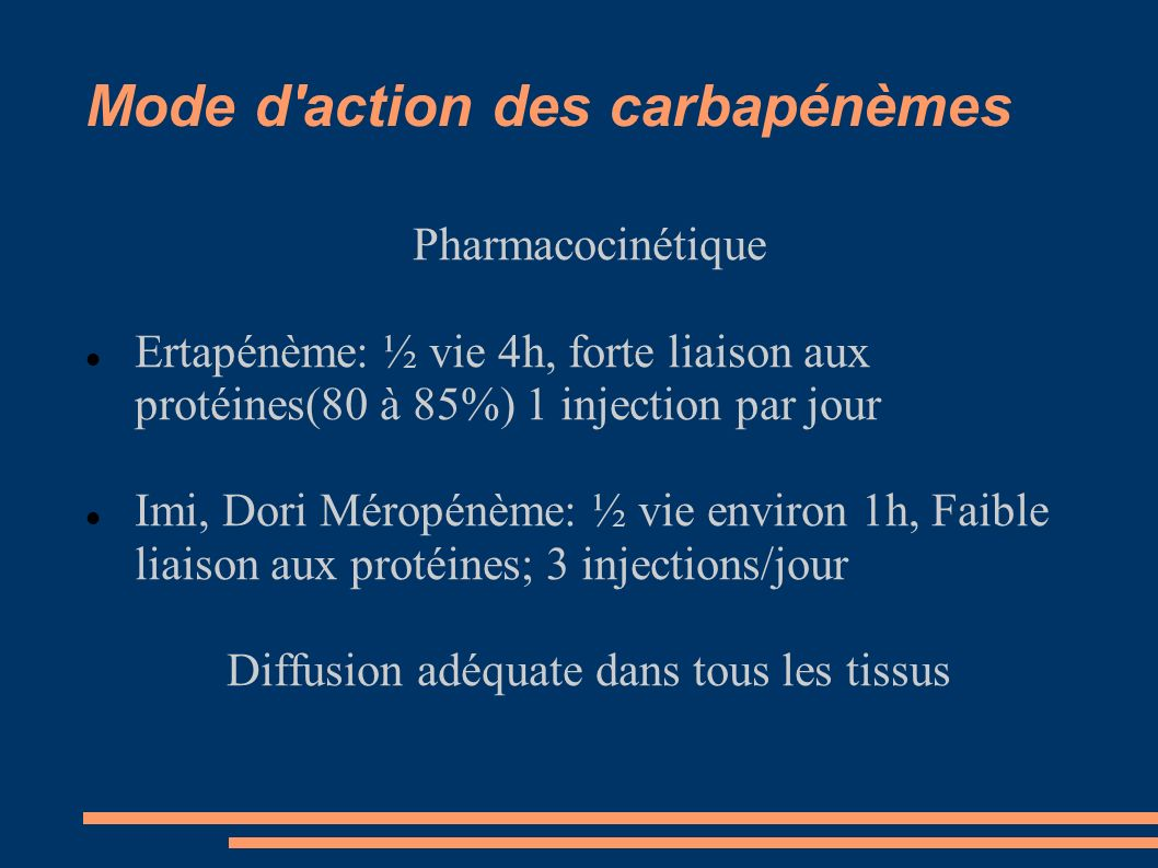Mode d action des carbapénèmes Pharmacocinétique Ertapénème: ½ vie 4h, forte liaison aux protéines(80 à 85%) 1 injection par jour Imi, Dori Méropénème: ½ vie environ 1h, Faible liaison aux protéines; 3 injections/jour Diffusion adéquate dans tous les tissus