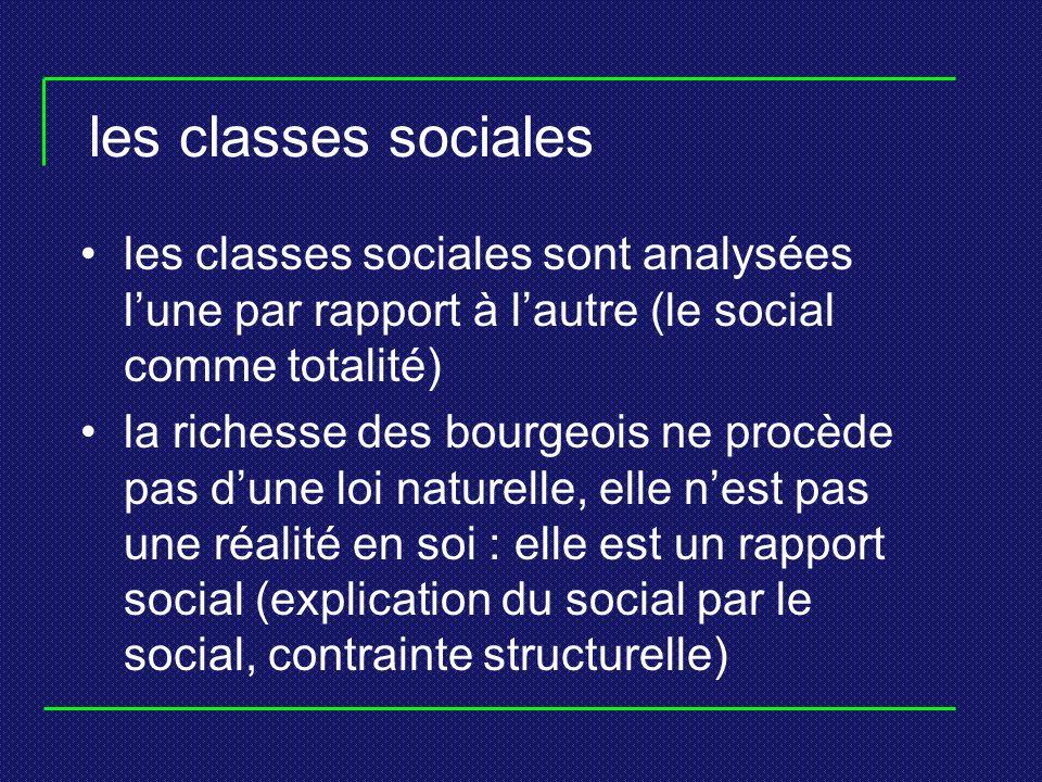 les classes sociales les classes sociales sont analysées lune par rapport à lautre (le social comme totalité) la richesse des bourgeois ne procède pas dune loi naturelle, elle nest pas une réalité en soi : elle est un rapport social (explication du social par le social, contrainte structurelle)