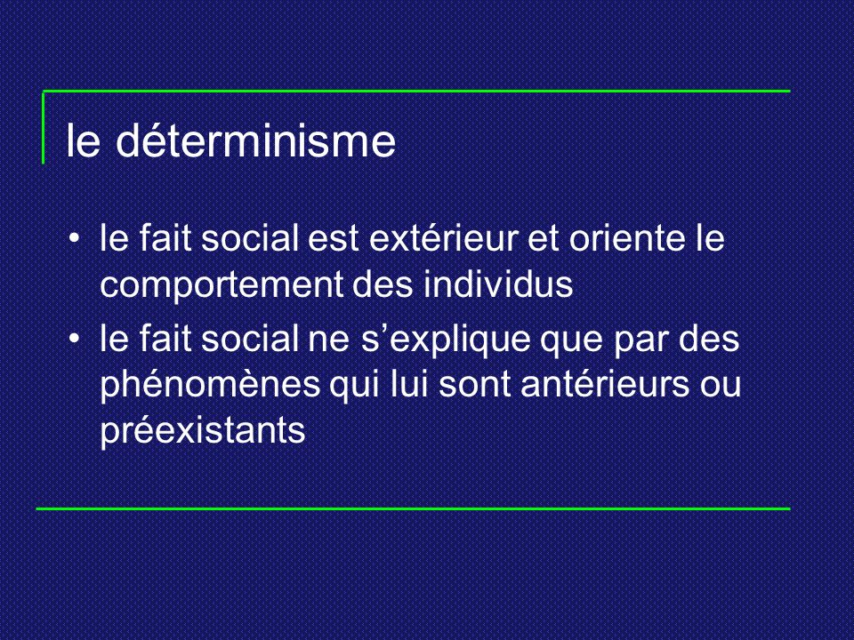 le déterminisme laccent est mis sur laction de la société, de ses principales institutions et de ses structures sur le comportement des individus la société prime sur les individus Cf.