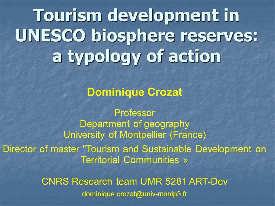 Tourism development in UNESCO biosphere reserves: a typology of action Dominique Crozat Professor Department of geography University of Montpellier (France) Director of master Tourism and Sustainable Development on Territorial Communities » CNRS Research team UMR 5281 ART-Dev dominique.crozat@univ-montp3.fr