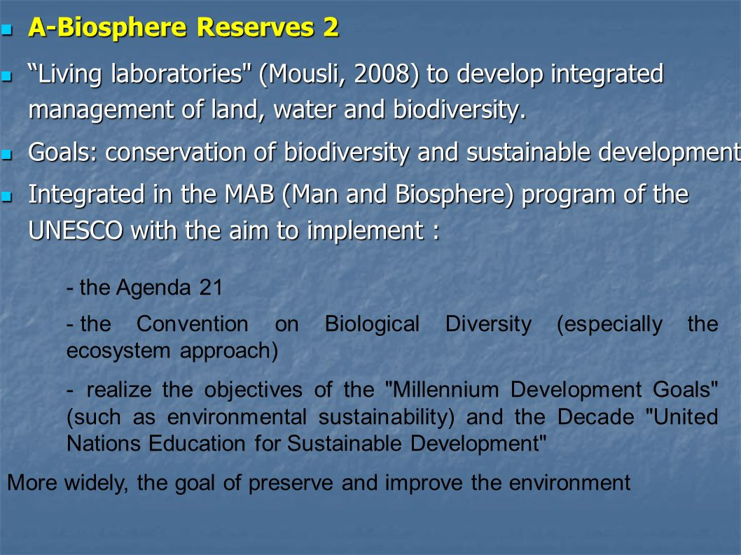 A-Biosphere Reserves 3 A-Biosphere Reserves 3 UNESCO biosphere reserve responds to three basic functions: UNESCO biosphere reserve responds to three basic functions: - Conservation - Conservation - - Sustainable development - - Logistical assitance to scientific investigation and education - And includes three types of spaces with : A central area : long-term protected, with the aim to conserve biodiversity, protection of landscapes, ecosystems and species it contains.