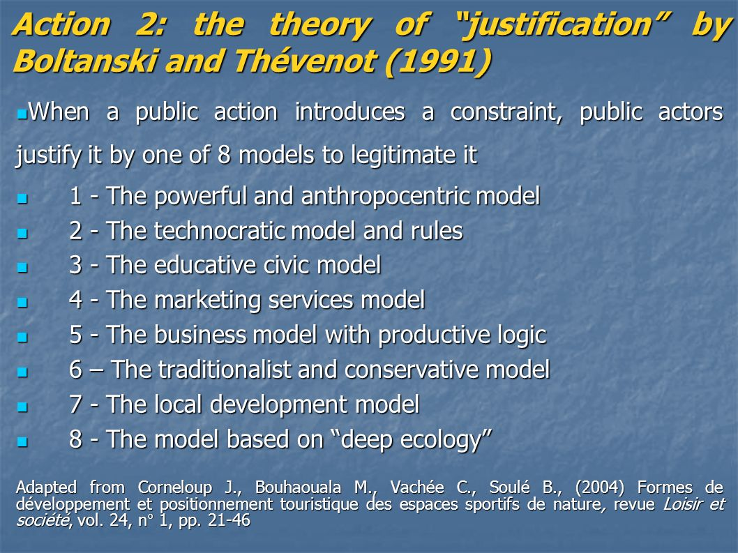 Action 2: the theory of justification by Boltanski and Thévenot (1991) When a public action introduces a constraint, public actors justify it by one of 8 models to legitimate it When a public action introduces a constraint, public actors justify it by one of 8 models to legitimate it 1 - The powerful and anthropocentric model 1 - The powerful and anthropocentric model 2 - The technocratic model and rules 2 - The technocratic model and rules 3 - The educative civic model 3 - The educative civic model 4 - The marketing services model 4 - The marketing services model 5 - The business model with productive logic 5 - The business model with productive logic 6 – The traditionalist and conservative model 6 – The traditionalist and conservative model 7 - The local development model 7 - The local development model 8 - The model based on deep ecology 8 - The model based on deep ecology Adapted from Corneloup J., Bouhaouala M., Vachée C., Soulé B., (2004) Formes de développement et positionnement touristique des espaces sportifs de nature, revue Loisir et société, vol.