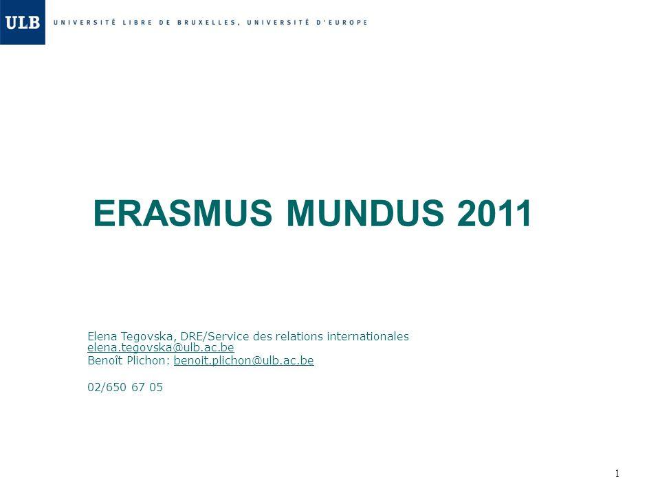 1 ERASMUS MUNDUS 2011 Elena Tegovska, DRE/Service des relations internationales elena.tegovska@ulb.ac.be Benoît Plichon: benoit.plichon@ulb.ac.be 02/6