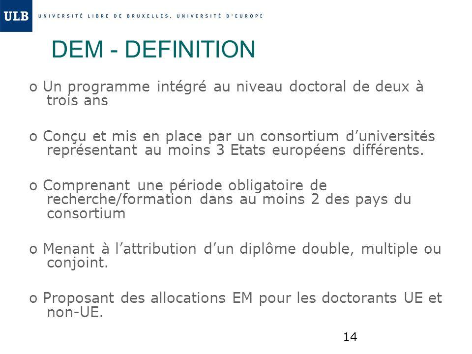 14 DEM - DEFINITION o Un programme intégré au niveau doctoral de deux à trois ans o Conçu et mis en place par un consortium duniversités représentant