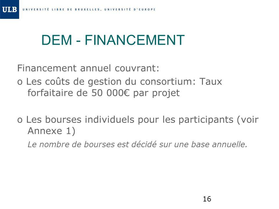 16 DEM - FINANCEMENT Financement annuel couvrant: o Les coûts de gestion du consortium: Taux forfaitaire de 50 000 par projet o Les bourses individuel