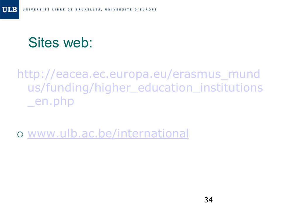 34 Sites web: http://eacea.ec.europa.eu/erasmus_mund us/funding/higher_education_institutions _en.php www.ulb.ac.be/international