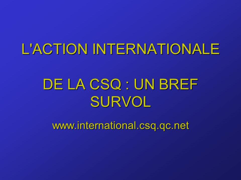 L ACTION INTERNATIONALE DE LA CSQ : UN BREF SURVOL www.international.csq.qc.net