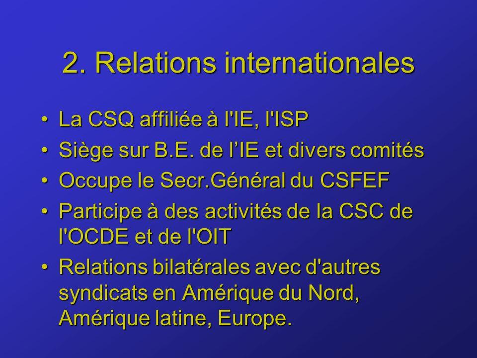 2. Relations internationales La CSQ affiliée à l'IE, l'ISPLa CSQ affiliée à l'IE, l'ISP Siège sur B.E. de lIE et divers comitésSiège sur B.E. de lIE e