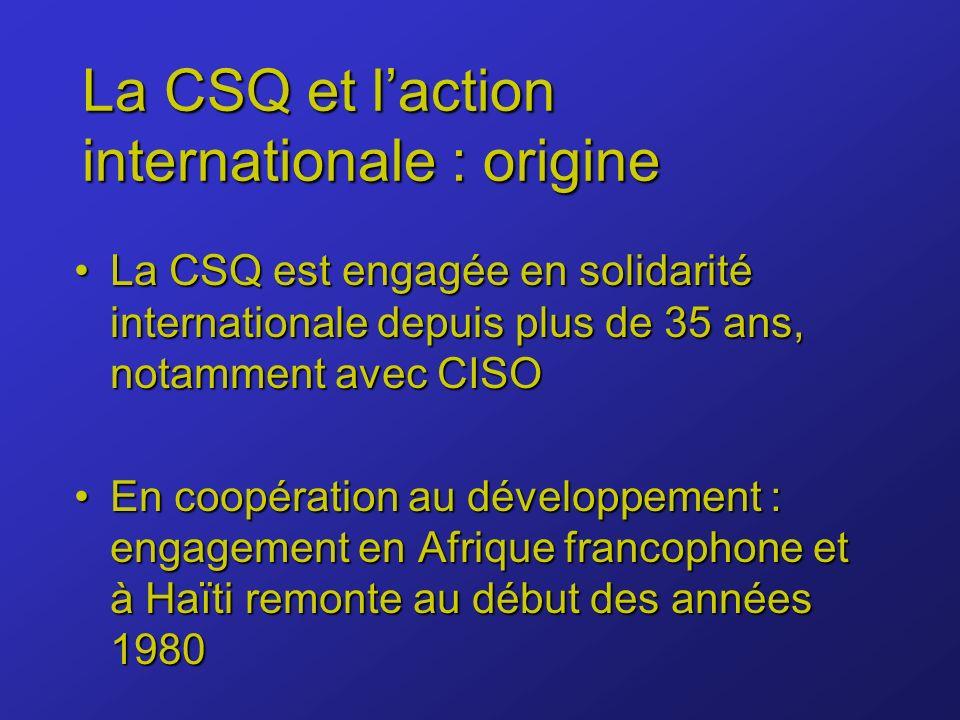 La CSQ et laction internationale : origine La CSQ est engagée en solidarité internationale depuis plus de 35 ans, notamment avec CISOLa CSQ est engagée en solidarité internationale depuis plus de 35 ans, notamment avec CISO En coopération au développement : engagement en Afrique francophone et à Haïti remonte au début des années 1980En coopération au développement : engagement en Afrique francophone et à Haïti remonte au début des années 1980