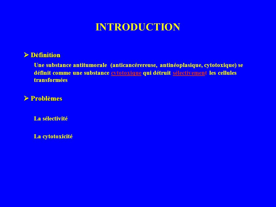INTRODUCTION Définition Définition Une substance antitumorale (anticancérereuse, antinéoplasique, cytotoxique) se définit comme une substance cytotoxique qui détruit sélectivement les cellules transformées Problèmes Problèmes La sélectivité La cytotoxicité