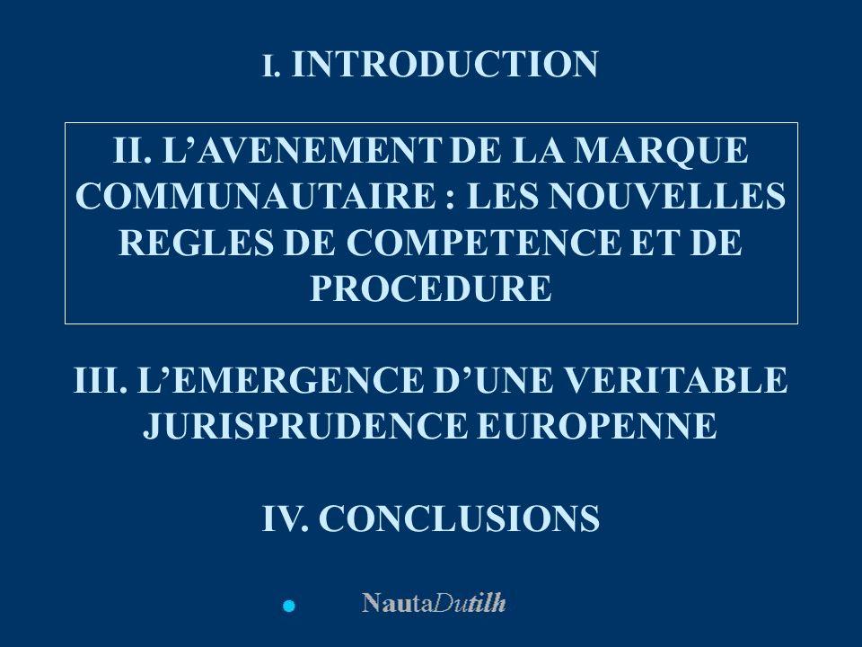 I. INTRODUCTION II. LAVENEMENT DE LA MARQUE COMMUNAUTAIRE : LES NOUVELLES REGLES DE COMPETENCE ET DE PROCEDURE III. LEMERGENCE DUNE VERITABLE JURISPRU