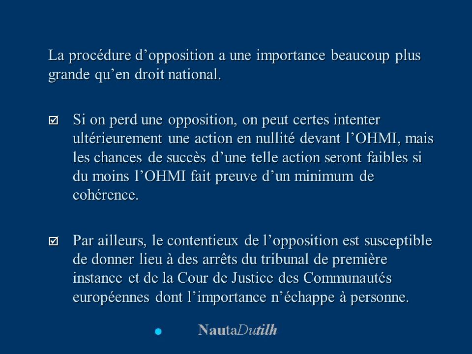 La procédure dopposition a une importance beaucoup plus grande quen droit national. Si on perd une opposition, on peut certes intenter ultérieurement
