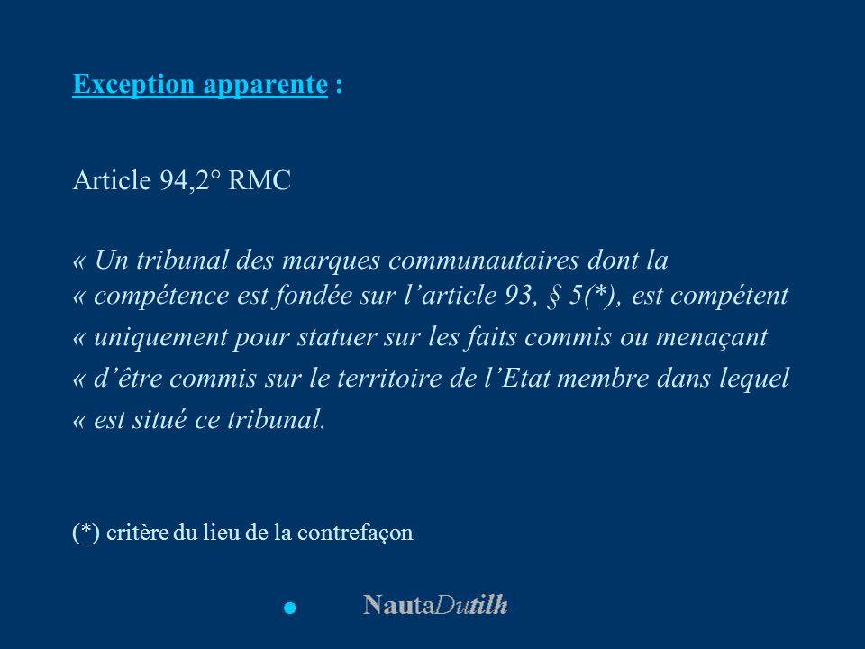 Exception apparente : Article 94,2° RMC « Un tribunal des marques communautaires dont la « compétence est fondée sur larticle 93, § 5(*), est compéten