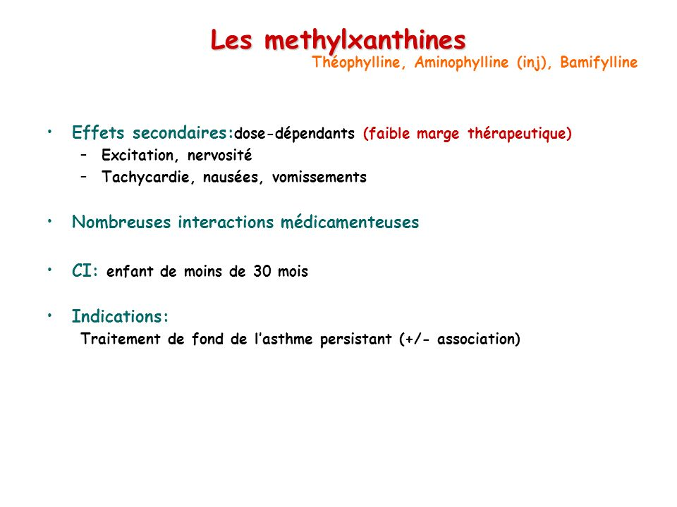 Les methylxanthines Effets secondaires: dose-dépendants (faible marge thérapeutique) –Excitation, nervosité –Tachycardie, nausées, vomissements Nombreuses interactions médicamenteuses CI: enfant de moins de 30 mois Indications: Traitement de fond de lasthme persistant (+/- association) Théophylline, Aminophylline (inj), Bamifylline