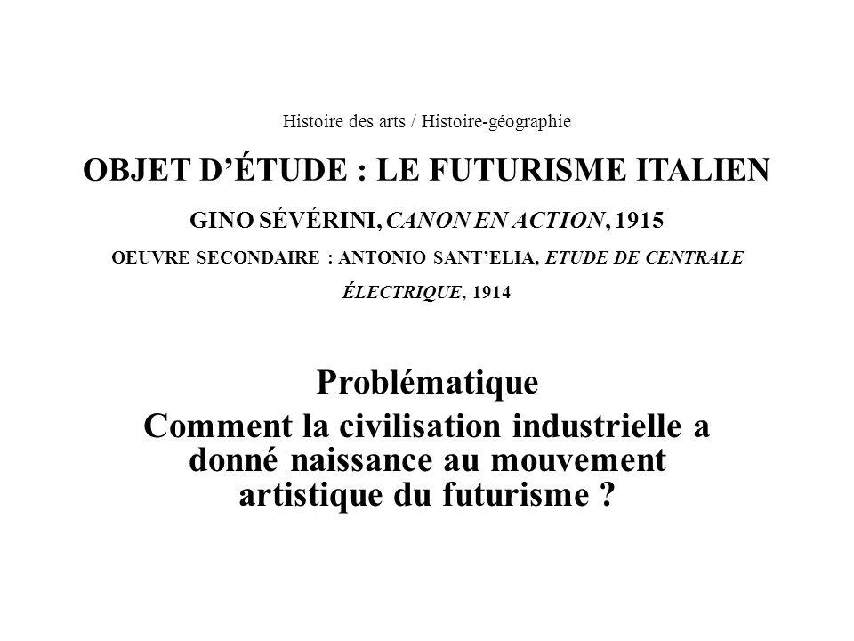 Histoire des arts / Histoire-géographie OBJET DÉTUDE : LE FUTURISME ITALIEN GINO SÉVÉRINI, CANON EN ACTION, 1915 OEUVRE SECONDAIRE : ANTONIO SANTELIA,