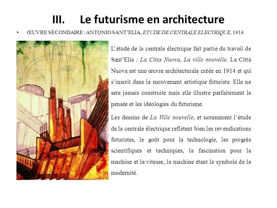 III.Le futurisme en architecture ŒUVRE SECONDAIRE : ANTONIO SANTELIA, ETUDE DE CENTRALE ELECTRIQUE, 1914 Létude de la centrale électrique fait partie du travail de SantElia : La Citta Nuova, La ville nouvelle.