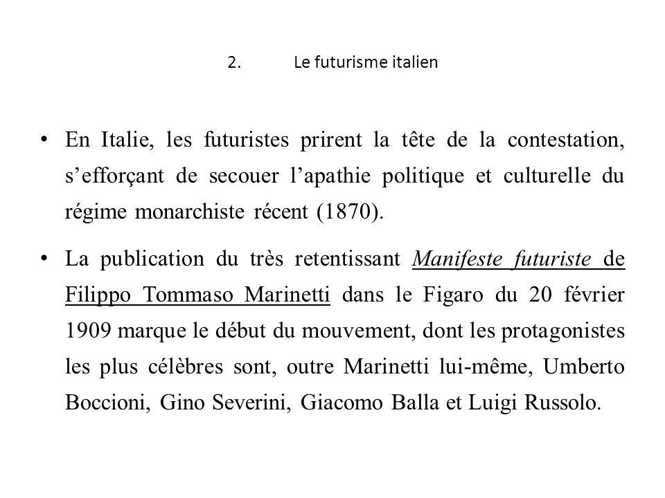 2.Le futurisme italien En Italie, les futuristes prirent la tête de la contestation, sefforçant de secouer lapathie politique et culturelle du régime monarchiste récent (1870).