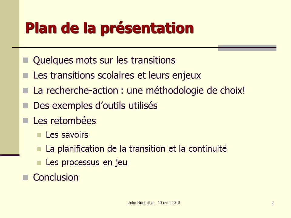 Julie Ruel et al., 10 avril 20132 Plan de la présentation Quelques mots sur les transitions Les transitions scolaires et leurs enjeux La recherche-act