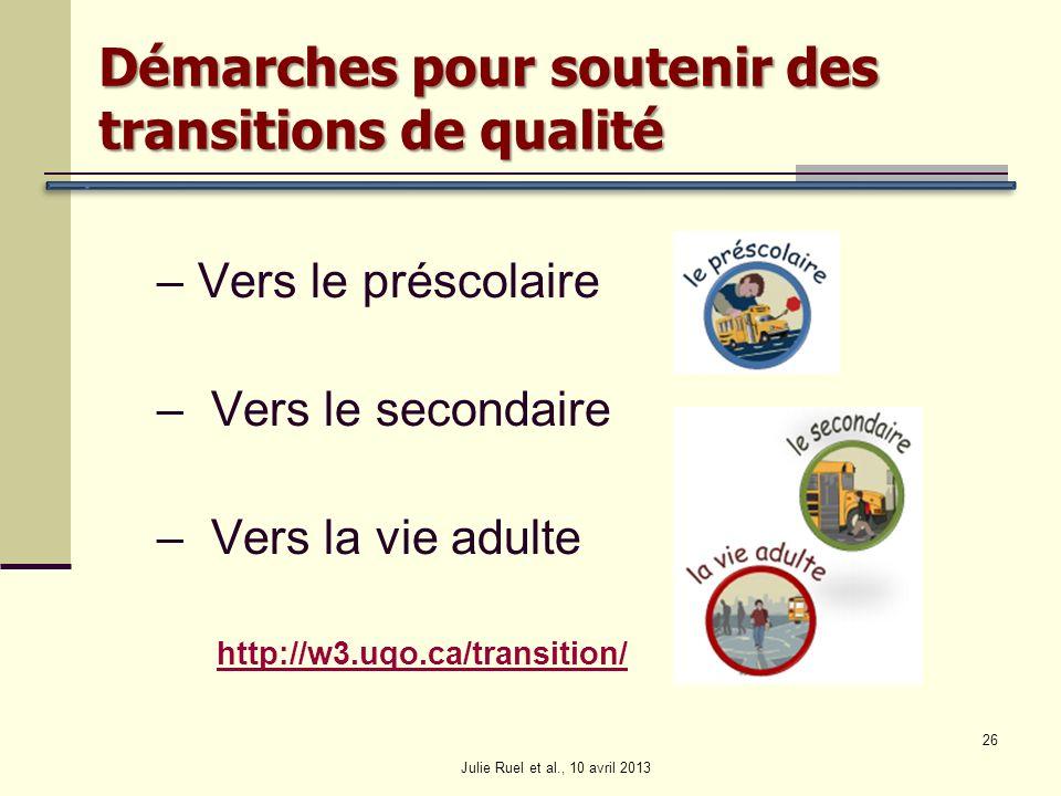 – Vers le préscolaire – Vers le secondaire – Vers la vie adulte http://w3.uqo.ca/transition/ Julie Ruel et al., 10 avril 2013 26 Démarches pour souten