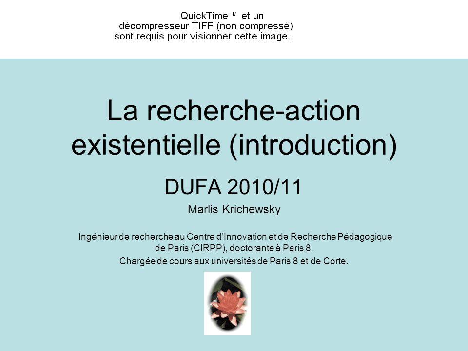 La recherche-action existentielle (introduction) DUFA 2010/11 Marlis Krichewsky Ingénieur de recherche au Centre dInnovation et de Recherche Pédagogique de Paris (CIRPP), doctorante à Paris 8.