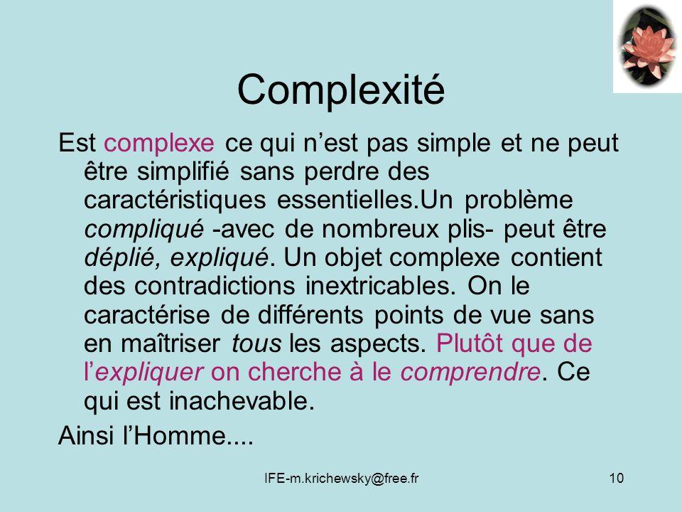IFE-m.krichewsky@free.fr10 Complexité Est complexe ce qui nest pas simple et ne peut être simplifié sans perdre des caractéristiques essentielles.Un problème compliqué -avec de nombreux plis- peut être déplié, expliqué.
