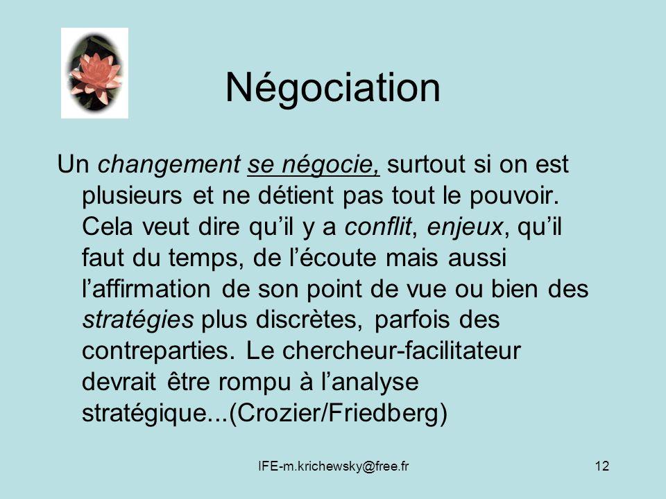 IFE-m.krichewsky@free.fr12 Négociation Un changement se négocie, surtout si on est plusieurs et ne détient pas tout le pouvoir. Cela veut dire quil y