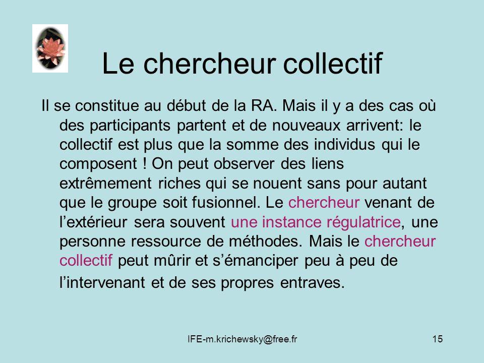 IFE-m.krichewsky@free.fr15 Le chercheur collectif Il se constitue au début de la RA. Mais il y a des cas où des participants partent et de nouveaux ar