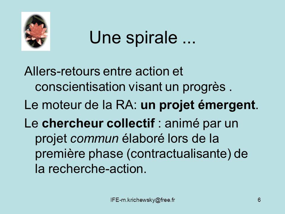 IFE-m.krichewsky@free.fr6 Une spirale... Allers-retours entre action et conscientisation visant un progrès. Le moteur de la RA: un projet émergent. Le