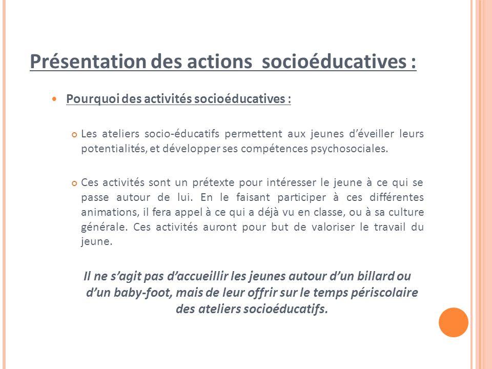 Présentation des actions socioéducatives : Pourquoi des activités socioéducatives : Les ateliers socio-éducatifs permettent aux jeunes déveiller leurs potentialités, et développer ses compétences psychosociales.