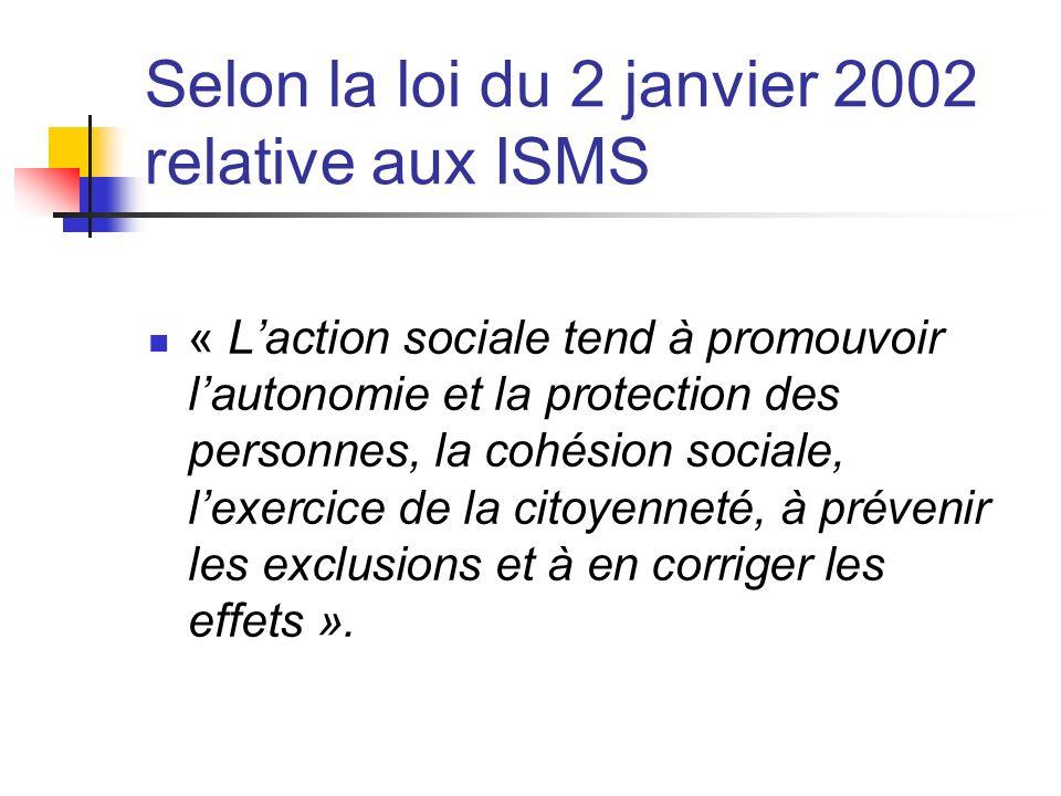 Selon la loi du 2 janvier 2002 relative aux ISMS « Laction sociale tend à promouvoir lautonomie et la protection des personnes, la cohésion sociale, lexercice de la citoyenneté, à prévenir les exclusions et à en corriger les effets ».