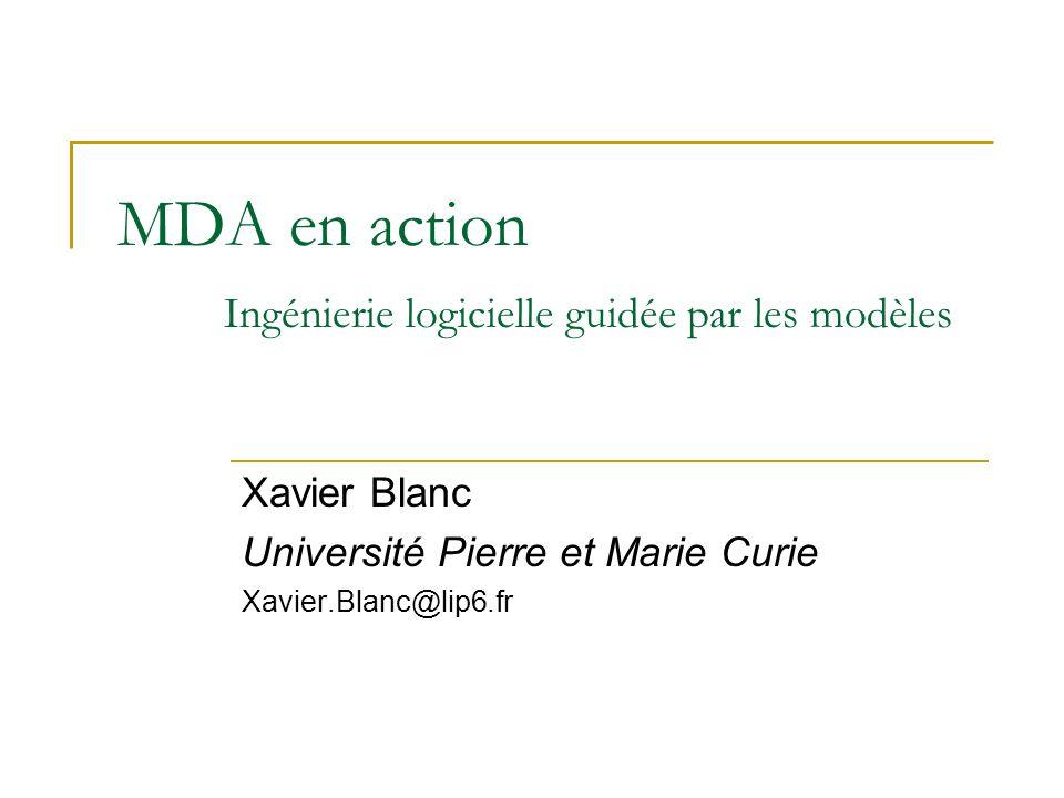 MDA en action Ingénierie logicielle guidée par les modèles Xavier Blanc Université Pierre et Marie Curie Xavier.Blanc@lip6.fr