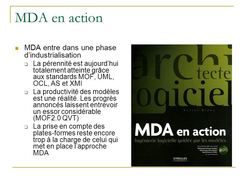 MDA en action MDA entre dans une phase dindustrialisation La pérennité est aujourdhui totalement atteinte grâce aux standards MOF, UML, OCL, AS et XMI