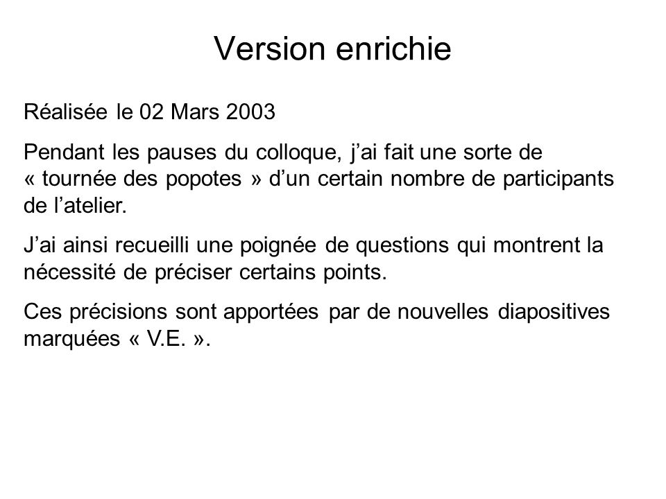 Version enrichie Réalisée le 02 Mars 2003 Pendant les pauses du colloque, jai fait une sorte de « tournée des popotes » dun certain nombre de participants de latelier.