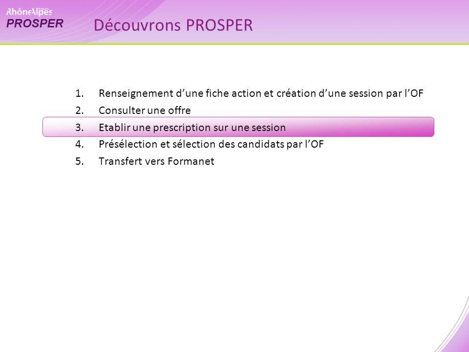 1.Renseignement dune fiche action et création dune session par lOF 2.Consulter une offre 3.Etablir une prescription sur une session 4.Présélection et sélection des candidats par lOF 5.Transfert vers Formanet Découvrons PROSPER