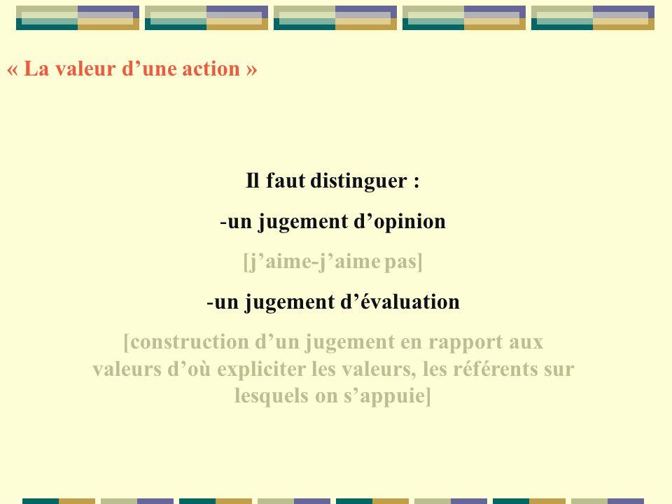 Il faut distinguer : -un jugement dopinion [jaime-jaime pas] -un jugement dévaluation [construction dun jugement en rapport aux valeurs doù expliciter les valeurs, les référents sur lesquels on sappuie] « La valeur dune action »