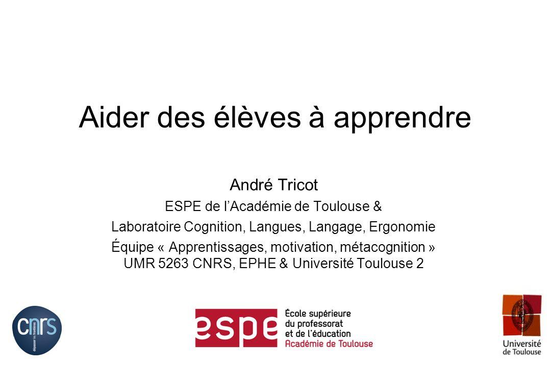 Aider des élèves à apprendre André Tricot ESPE de lAcadémie de Toulouse & Laboratoire Cognition, Langues, Langage, Ergonomie Équipe « Apprentissages,
