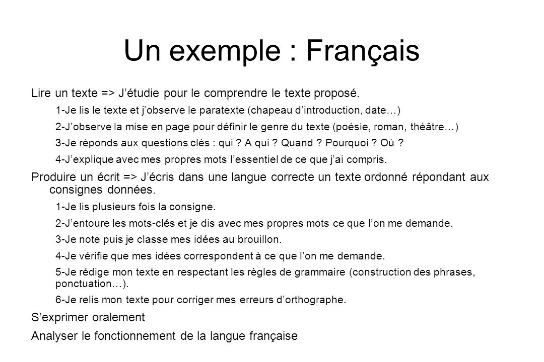 Un exemple : Français Lire un texte => Jétudie pour le comprendre le texte proposé. 1-Je lis le texte et jobserve le paratexte (chapeau dintroduction,