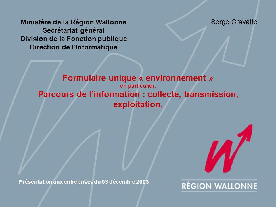 Ministère de la Région Wallonne Secrétariat général Division de la Fonction publique Direction de lInformatique Formulaire unique « environnement » en particulier, Parcours de linformation : collecte, transmission, exploitation.