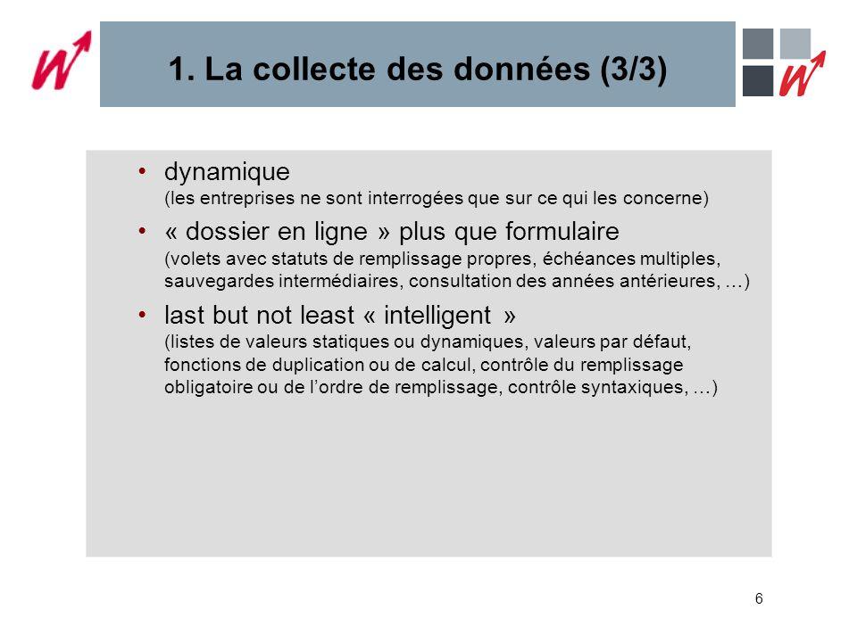 6 1. La collecte des données (3/3) dynamique (les entreprises ne sont interrogées que sur ce qui les concerne) « dossier en ligne » plus que formulair
