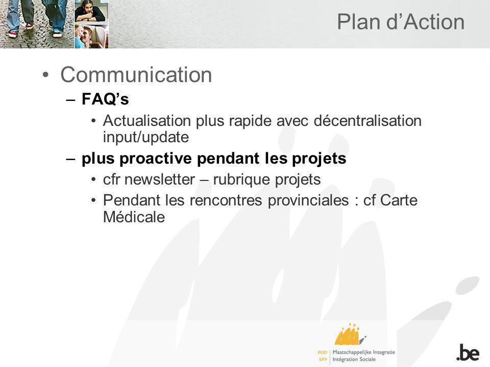Plan dAction Communication –FAQs Actualisation plus rapide avec décentralisation input/update –plus proactive pendant les projets cfr newsletter – rubrique projets Pendant les rencontres provinciales : cf Carte Médicale