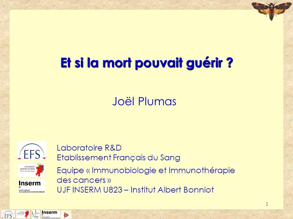1 Et si la mort pouvait guérir ? Joël Plumas Laboratoire R&D Etablissement Français du Sang Equipe « Immunobiologie et Immunothérapie des cancers » UJ