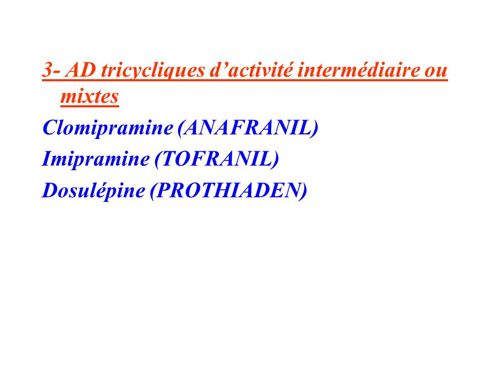 3- AD tricycliques dactivité intermédiaire ou mixtes Clomipramine (ANAFRANIL) Imipramine (TOFRANIL) Dosulépine (PROTHIADEN)